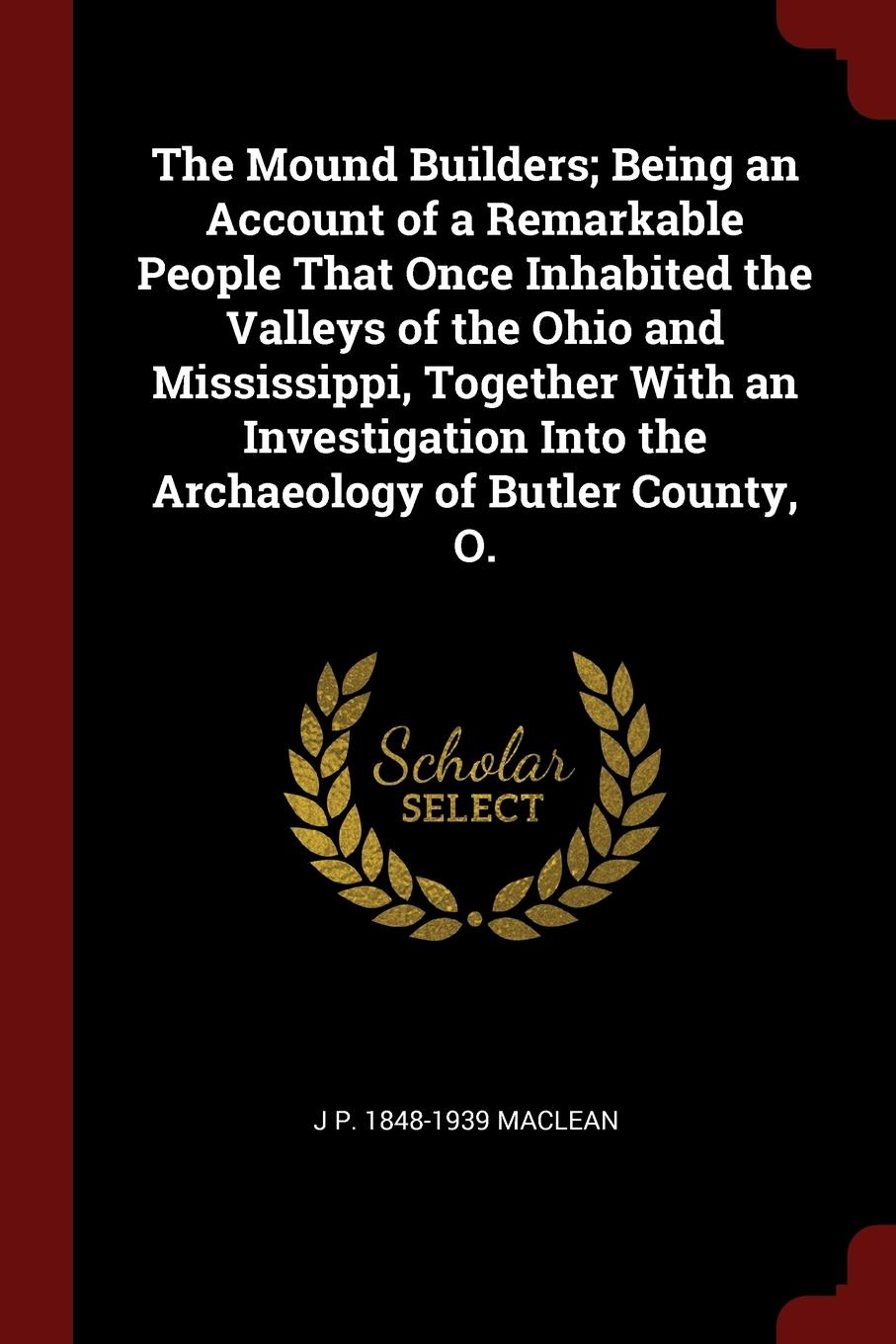 J P. 1848-1939 MacLean The Mound Builders; Being an Account of a Remarkable People That Once Inhabited the Valleys of the Ohio and Mississippi, Together With an Investigation Into the Archaeology of Butler County, O.