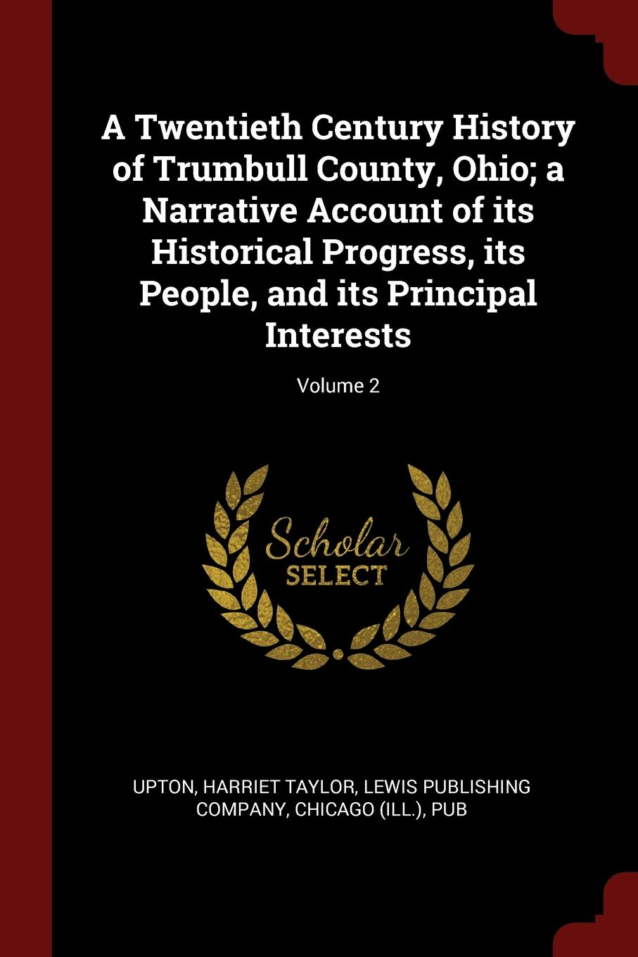 Harriet Taylor Upton A Twentieth Century History of Trumbull County, Ohio; a Narrative Account of its Historical Progress, its People, and its Principal Interests; Volume 2