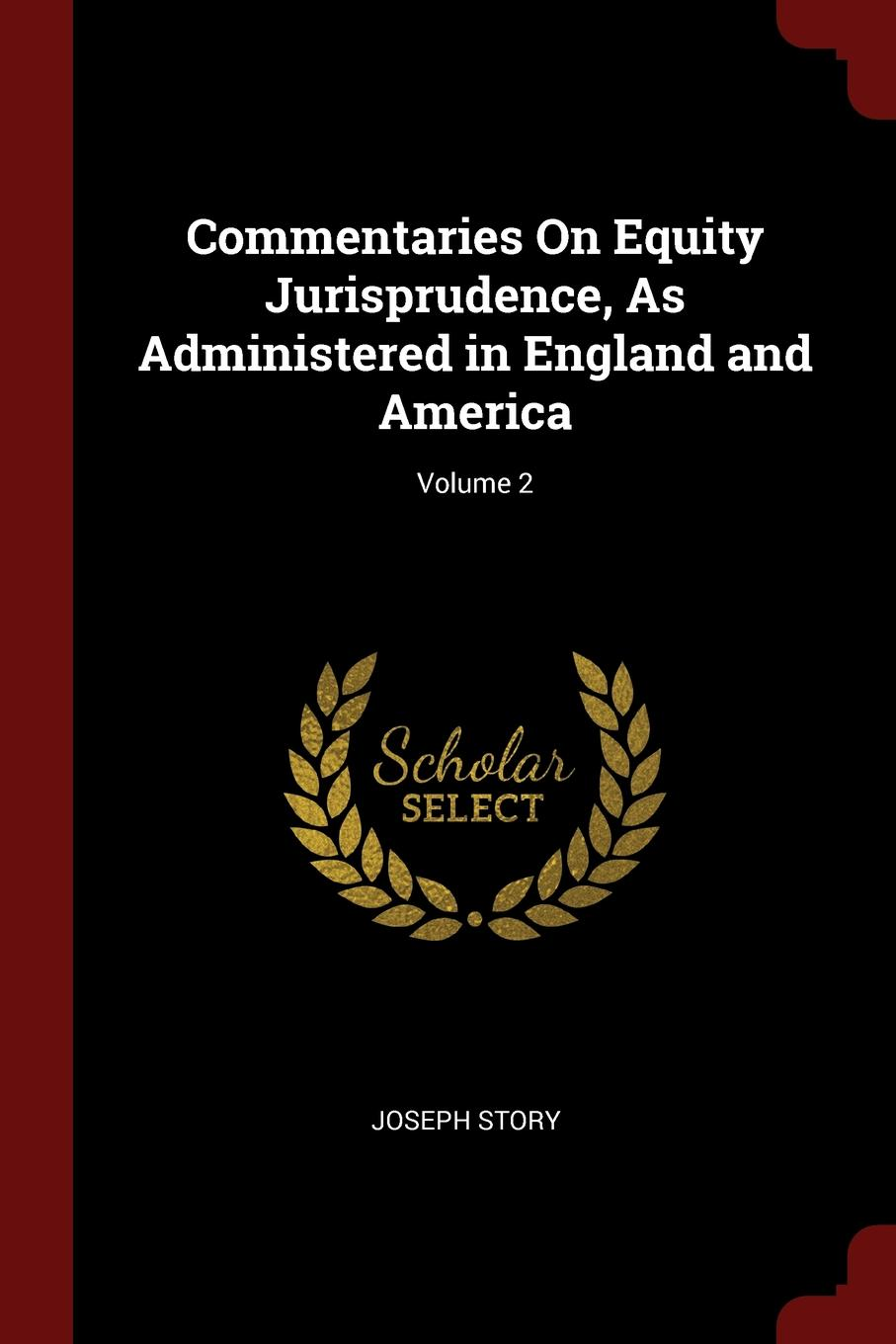 Joseph Story Commentaries On Equity Jurisprudence, As Administered in England and America; Volume 2