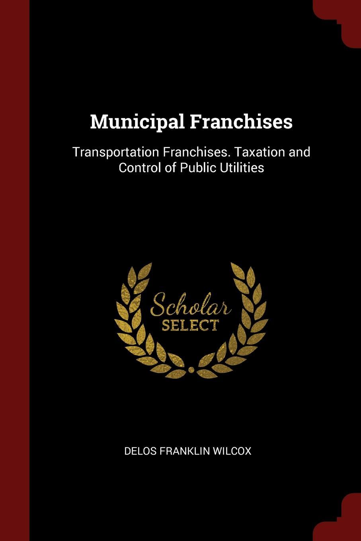 Delos Franklin Wilcox Municipal Franchises. Transportation Taxation and Control of Public Utilities