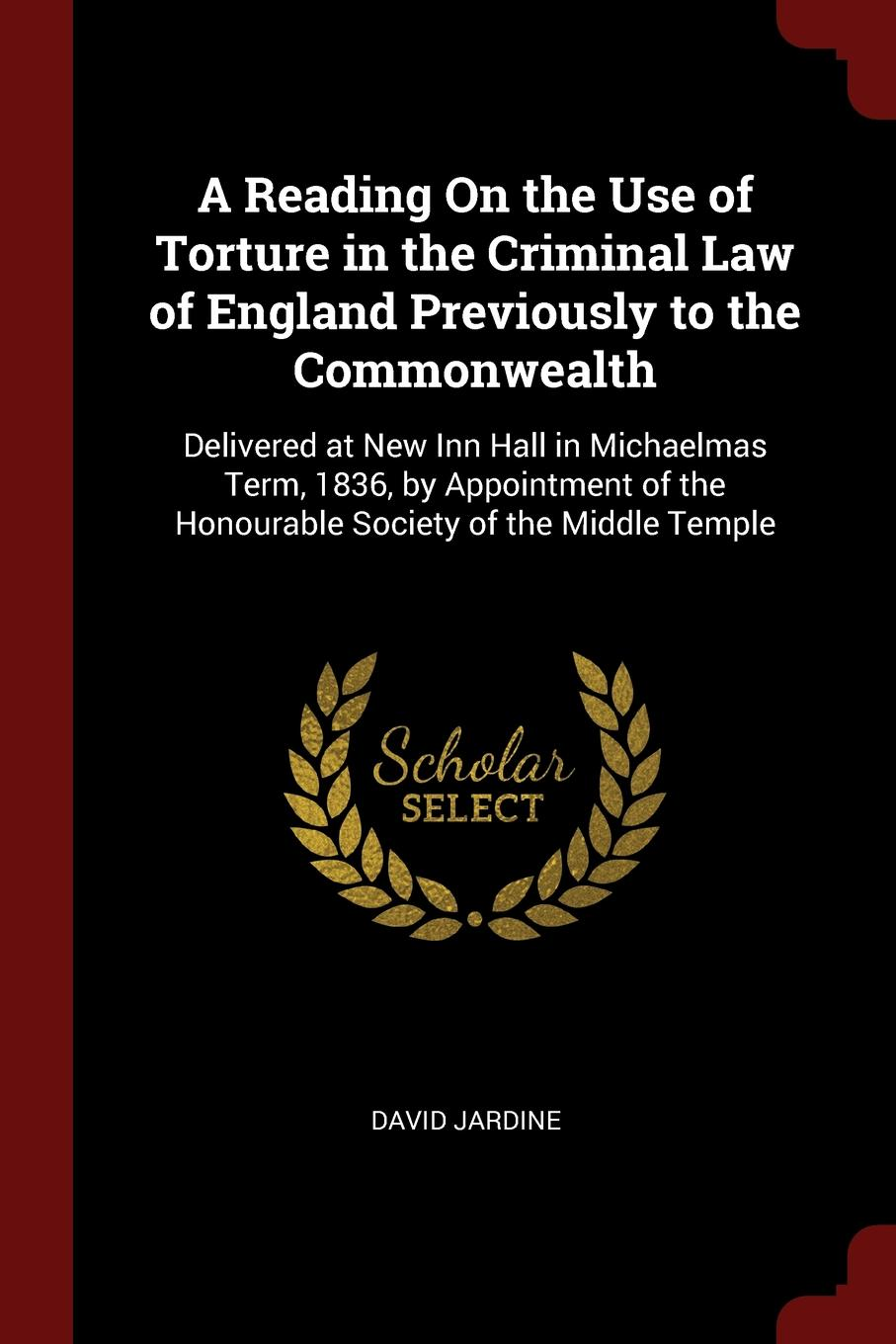 David Jardine A Reading On the Use of Torture in Criminal Law England Previously to Commonwealth. Delivered at New Inn Hall Michaelmas Term, 1836, by Appointment Honourable Society Middle Temple