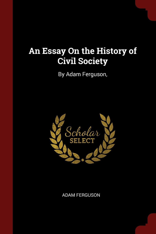 An Essay On the History of Civil Society. By Adam Ferguson,. Adam Ferguson