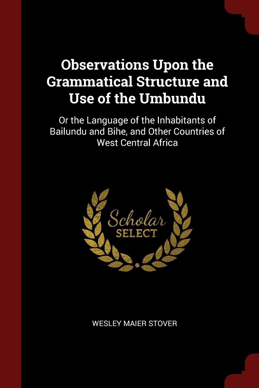 Observations Upon the Grammatical Structure and Use of the Umbundu. Or the Language of the Inhabitants of Bailundu and Bihe, and Other Countries of West Central Africa. Wesley Maier Stover