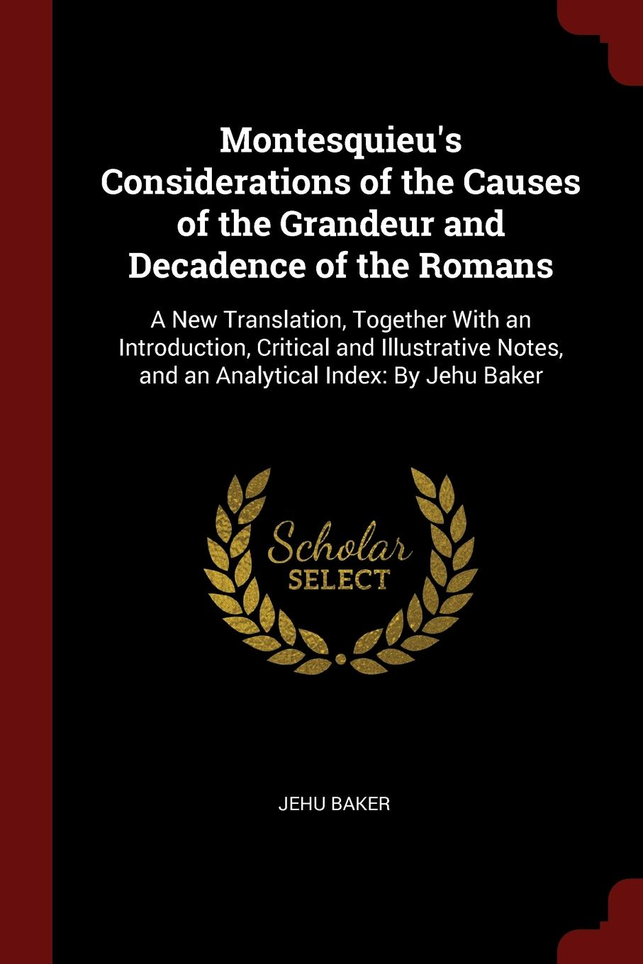 Montesquieu.s Considerations of the Causes of the Grandeur and Decadence of the Romans. A New Translation, Together With an Introduction, Critical and Illustrative Notes, and an Analytical Index: By Jehu Baker. Jehu Baker