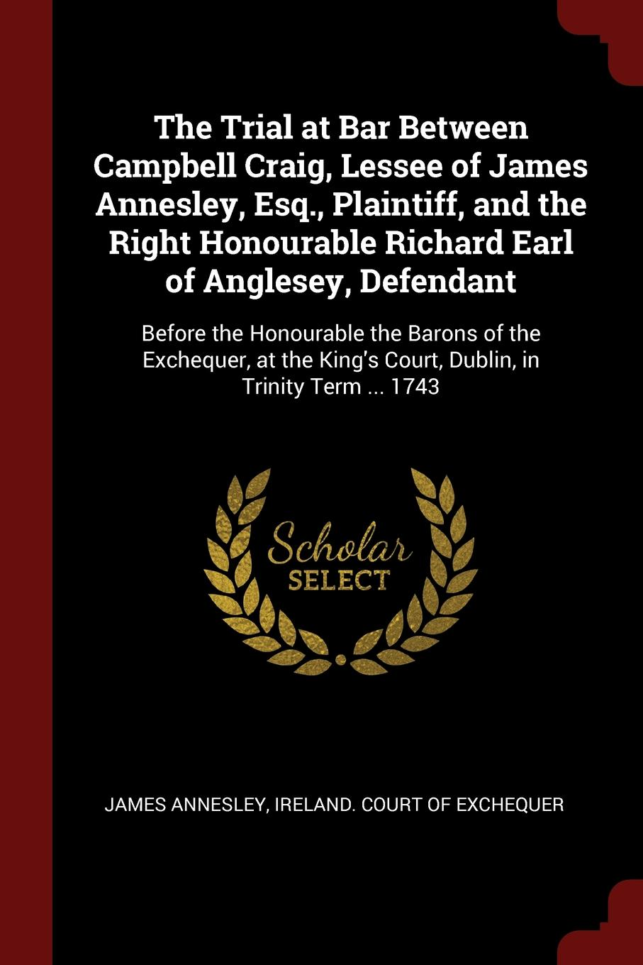 The Trial at Bar Between Campbell Craig, Lessee of James Annesley, Esq., Plaintiff, and the Right Honourable Richard Earl of Anglesey, Defendant. Before the Honourable the Barons of the Exchequer, at the King.s Court, Dublin, in Trinity Term ... 1743. James Annesley