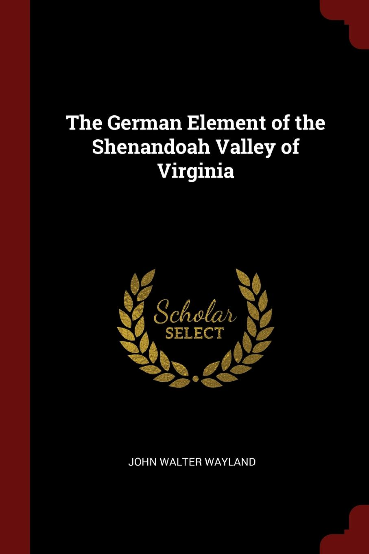 The German Element of the Shenandoah Valley of Virginia. John Walter Wayland
