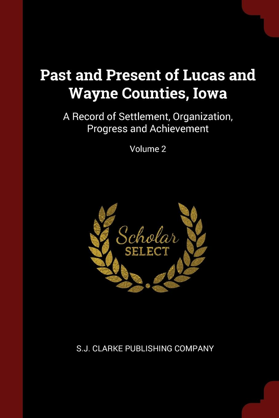 Past and Present of Lucas and Wayne Counties, Iowa. A Record of Settlement, Organization, Progress and Achievement; Volume 2.