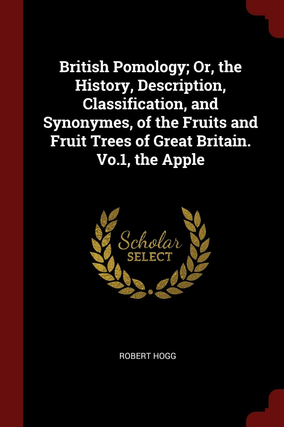 British Pomology; Or, the History, Description, Classification, and Synonymes, of the Fruits and Fruit Trees of Great Britain. Vo.1, the Apple. Robert Hogg