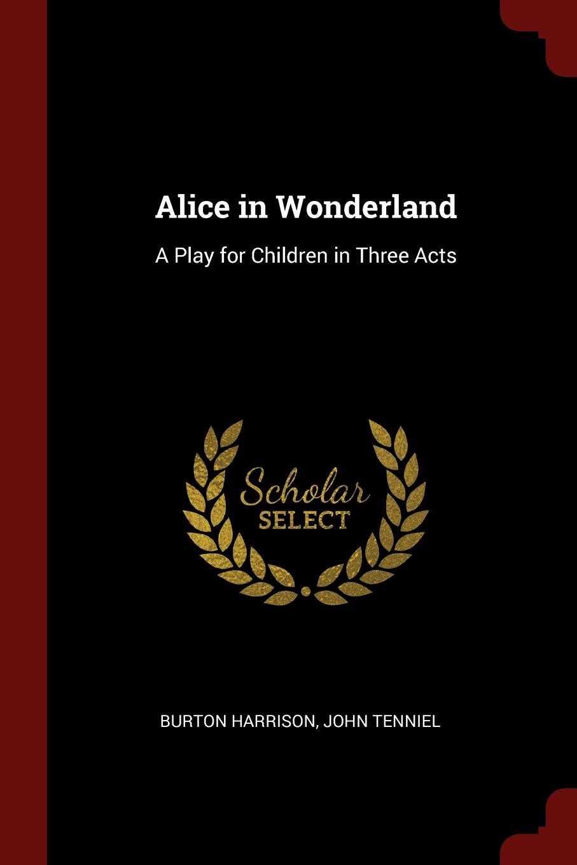 Alice in Wonderland. A Play for Children in Three Acts. Burton Harrison, John Tenniel