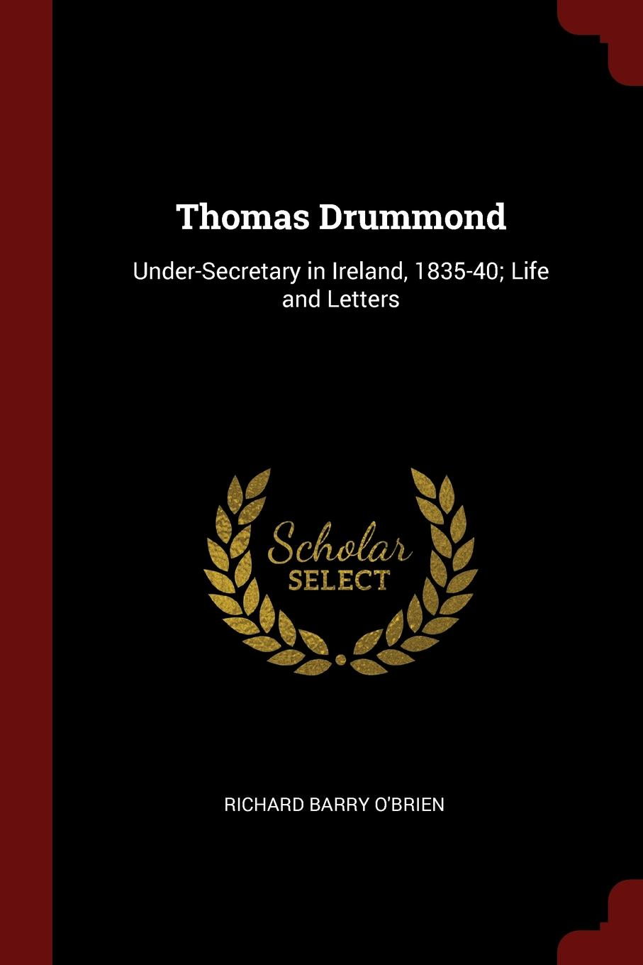 Thomas Drummond. Under-Secretary in Ireland, 1835-40; Life and Letters. Richard Barry O`Brien