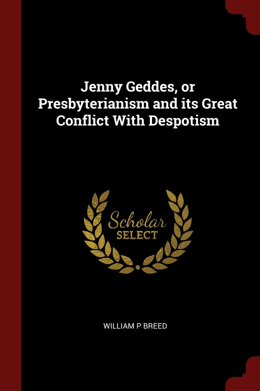 Jenny Geddes, or Presbyterianism and its Great Conflict With Despotism. William P Breed