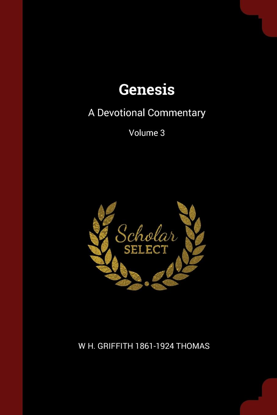 Genesis. A Devotional Commentary; Volume 3. W H. Griffith 1861-1924 Thomas