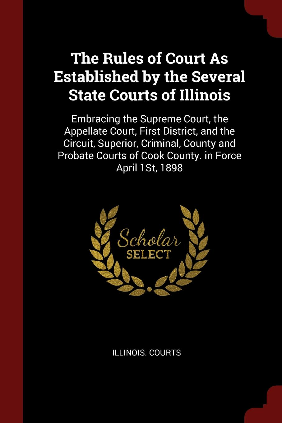 The Rules of Court As Established by the Several State Courts Illinois. Embracing Supreme Court, Appellate First District, and Circuit, Superior, Criminal, County Probate Cook County. in Force April 1St, 1898