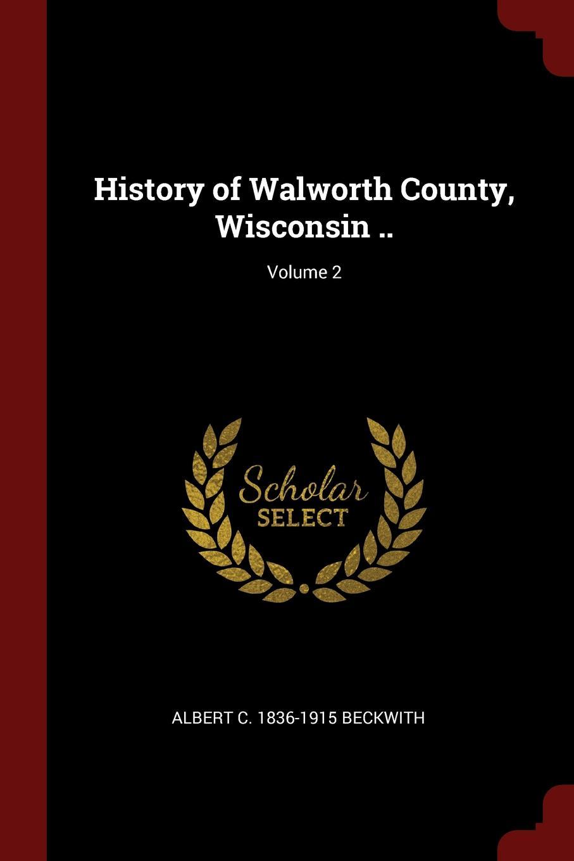 Albert C. 1836-1915 Beckwith History of Walworth County, Wisconsin ..; Volume 2