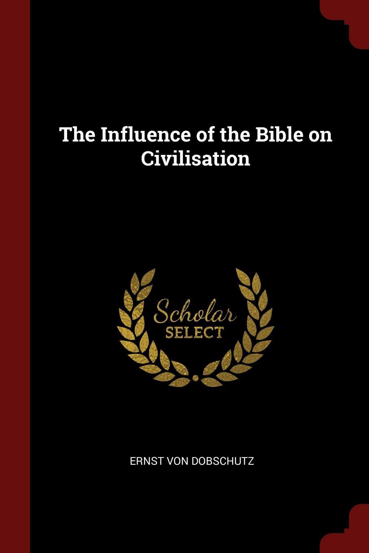 Ernst Von Dobschutz The Influence of the Bible on Civilisation ernst von dobschütz the influence of the bible on civilisation