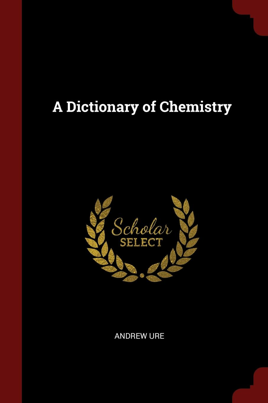 Andrew Ure A Dictionary of Chemistry