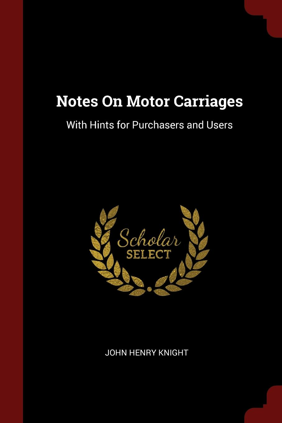 John Henry Knight Notes On Motor Carriages. With Hints for Purchasers and Users