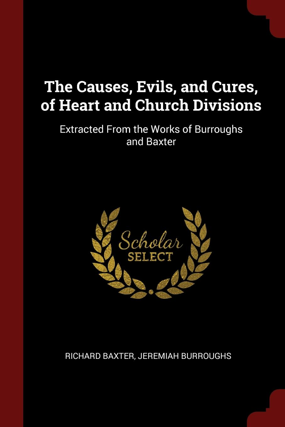 Richard Baxter, Jeremiah Burroughs The Causes, Evils, and Cures, of Heart Church Divisions. Extracted From the Works Baxter