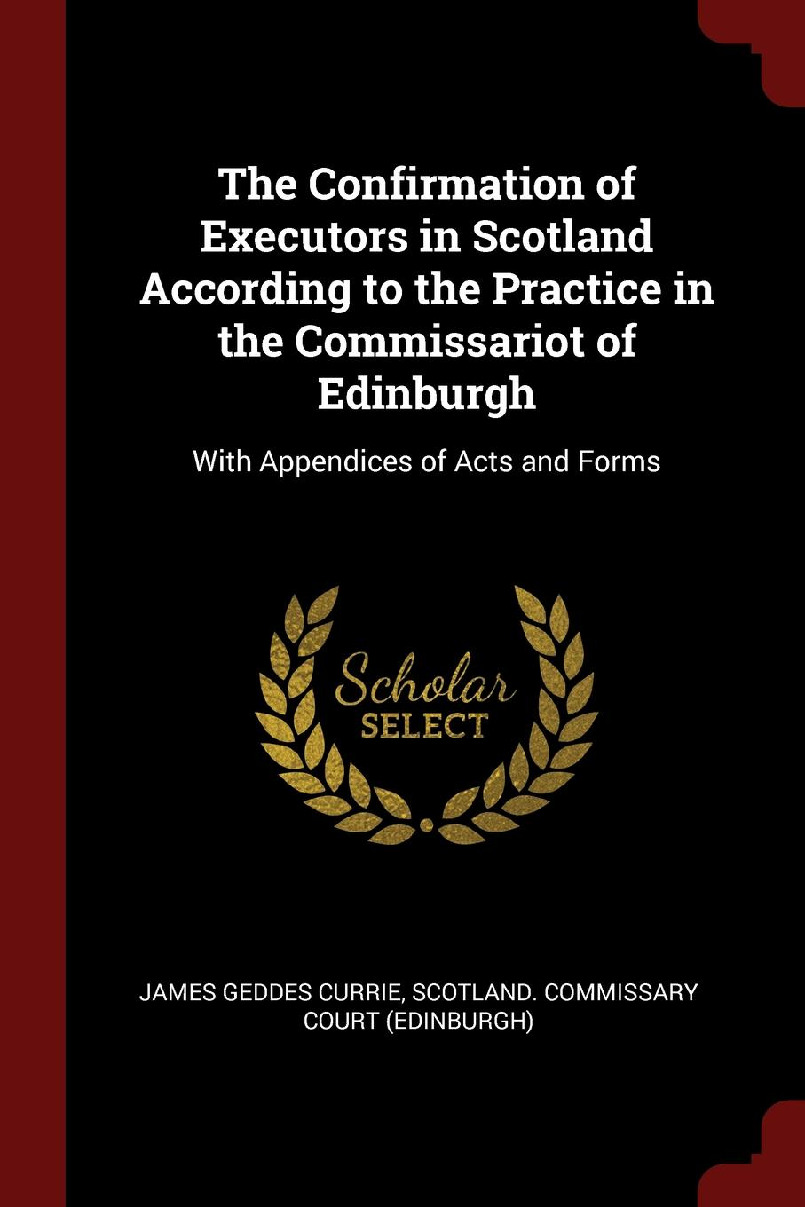 James Geddes Currie The Confirmation of Executors in Scotland According to the Practice Commissariot Edinburgh. With Appendices Acts and Forms