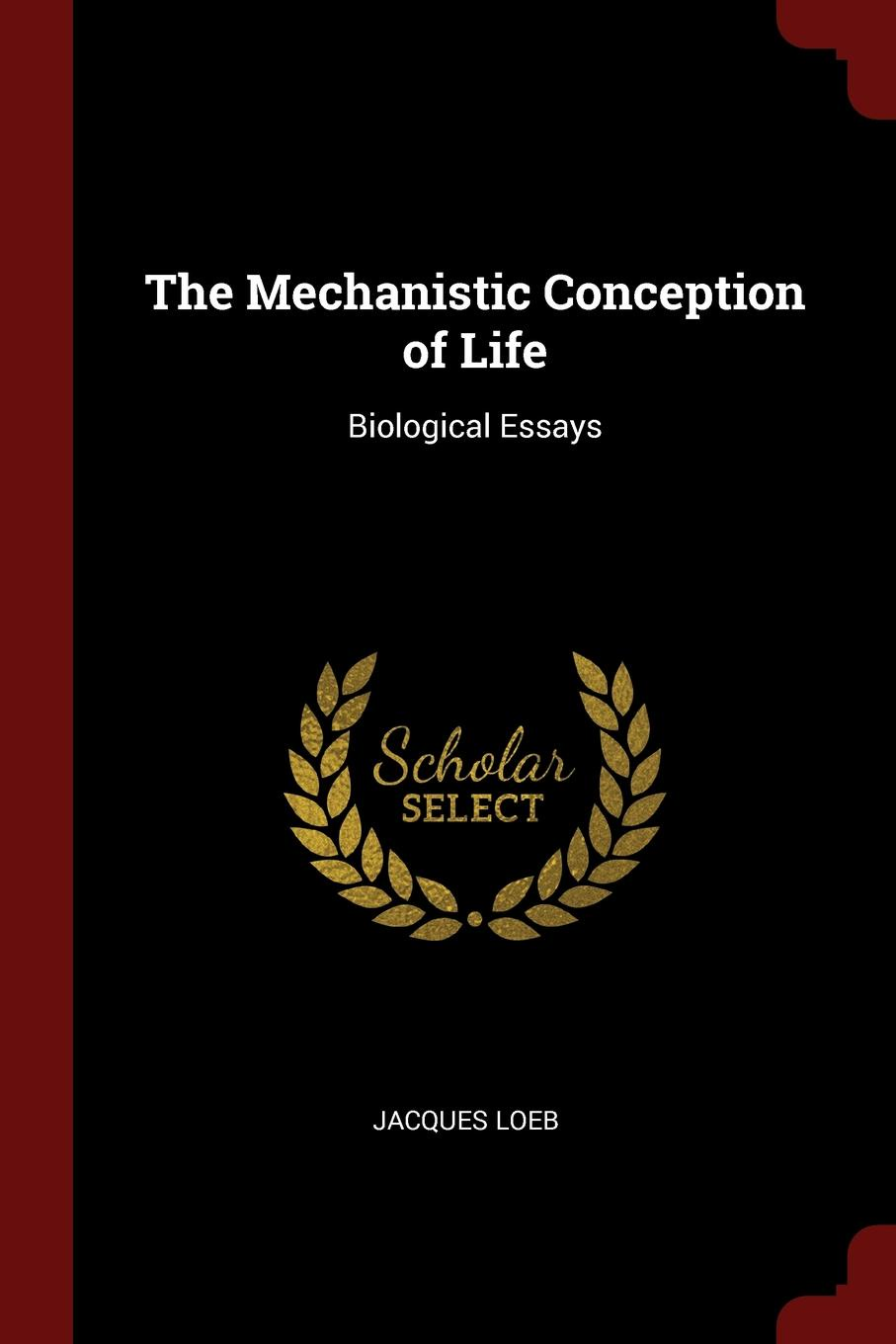 The Mechanistic Conception of Life. Biological Essays