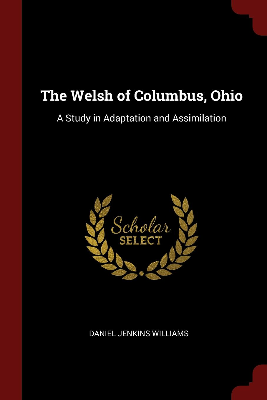 Daniel Jenkins Williams The Welsh of Columbus, Ohio. A Study in Adaptation and Assimilation