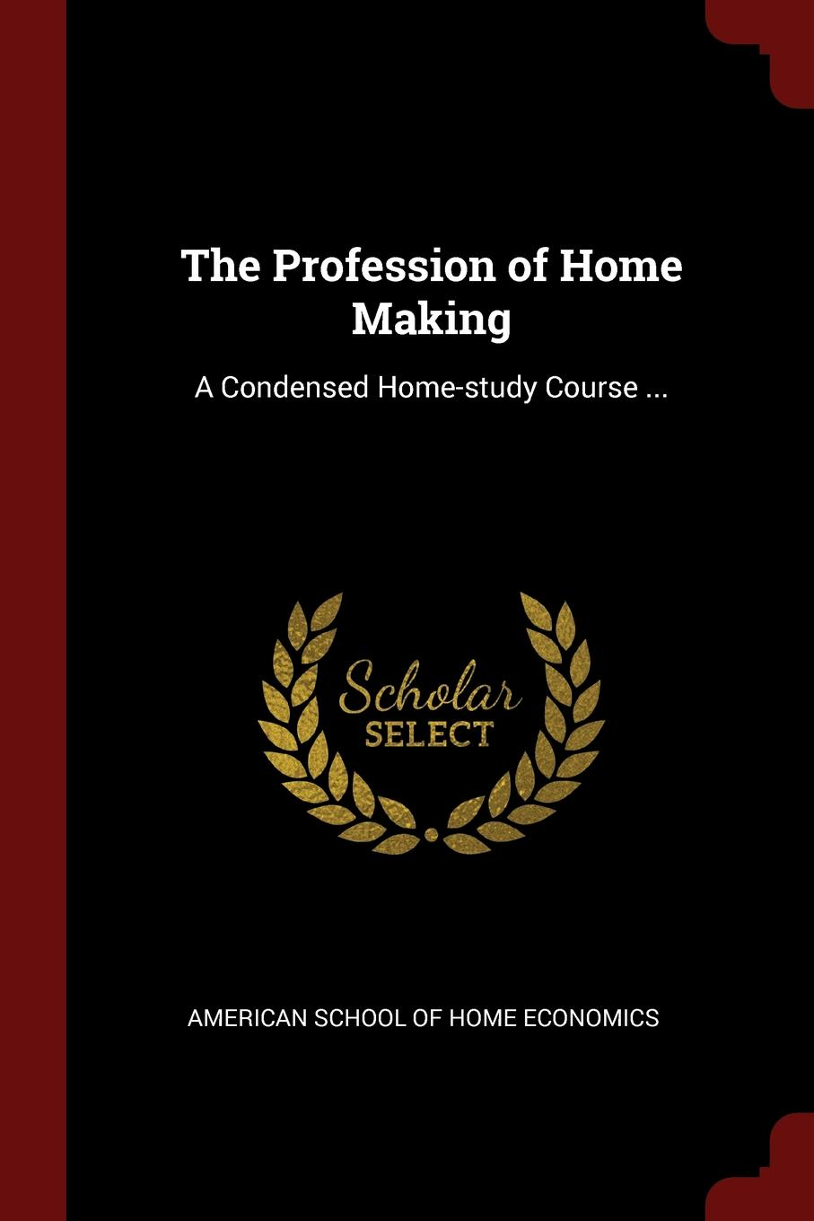 The Profession of Home Making. A Condensed Home-study Course ...