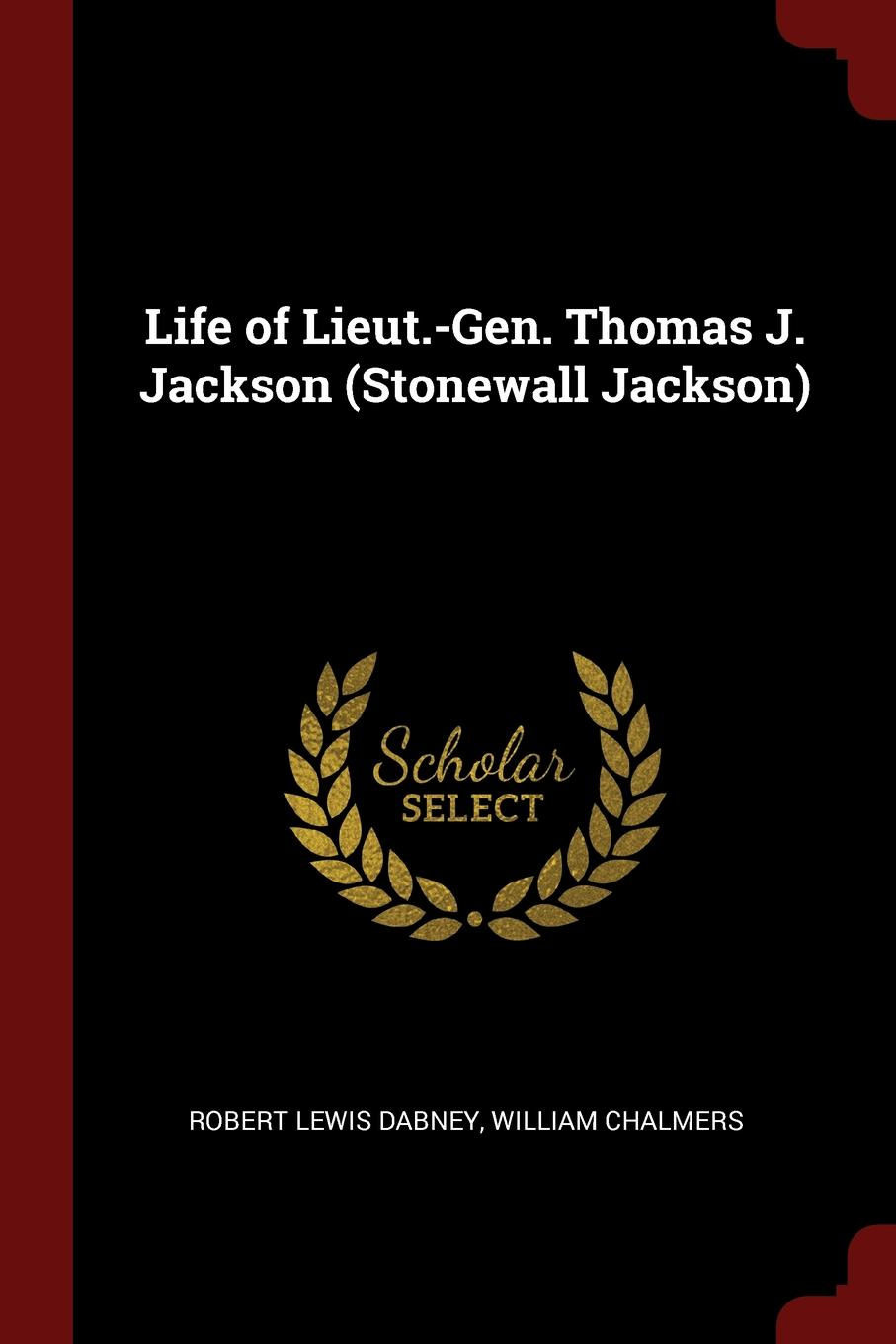 Robert Lewis Dabney, William Chalmers Life of Lieut.-Gen. Thomas J. Jackson (Stonewall Jackson) robert lewis dabney life and campaigns of lieut gen thomas j jackson stonewall jackson