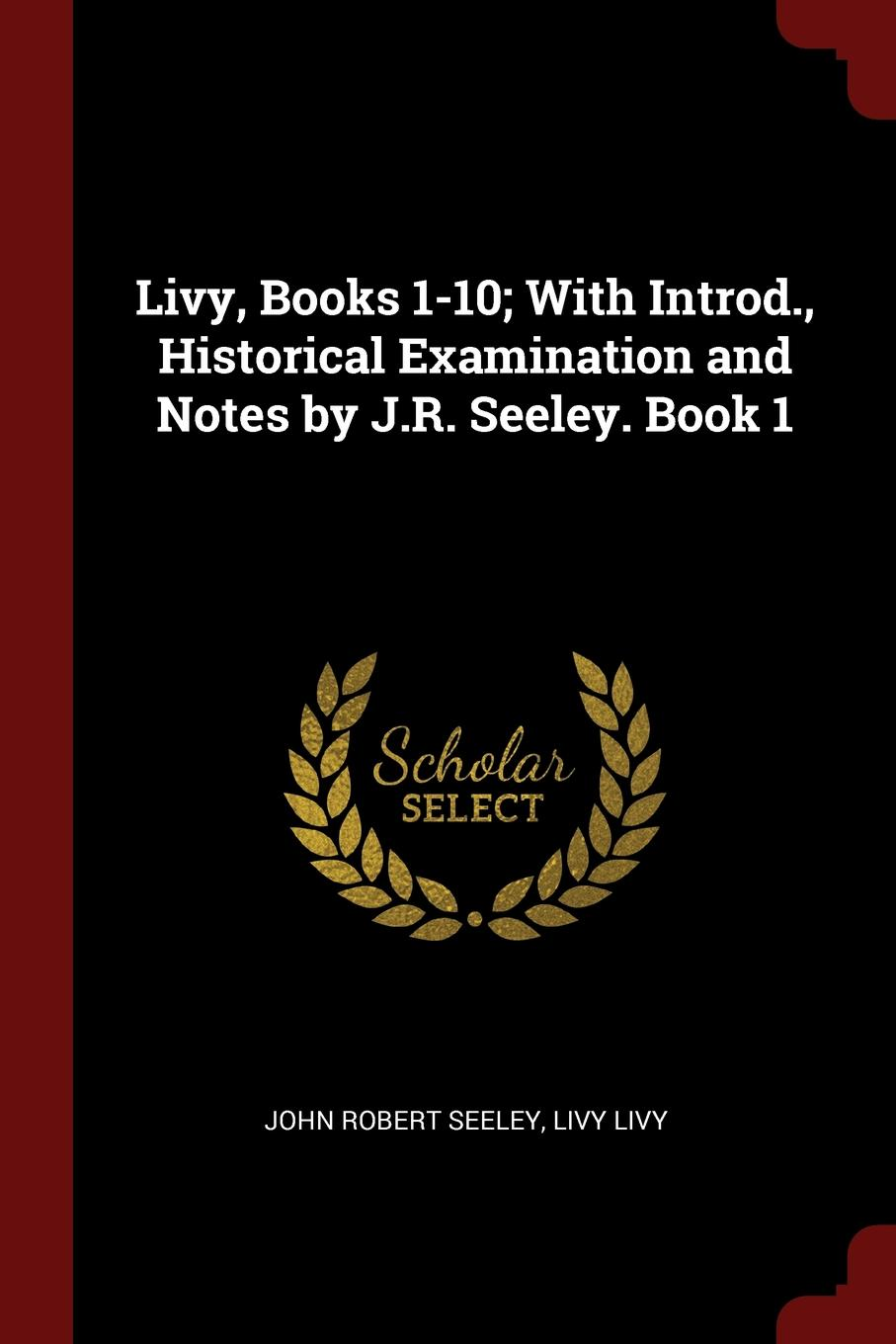John Robert Seeley, Livy Livy Livy, Books 1-10; With Introd., Historical Examination and Notes by J.R. Seeley. Book 1