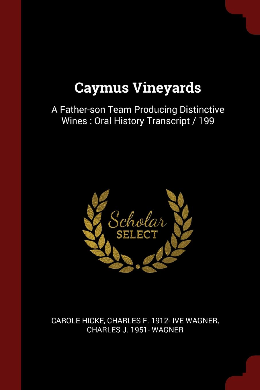 Carole Hicke, Charles F. 1912- ive Wagner, Charles J. 1951- Wagner Caymus Vineyards. A Father-son Team Producing Distinctive Wines : Oral History Transcript / 199 carole hicke charles a 1927 ive carpy viticulture and enology at freemark abbey oral history transcript 199