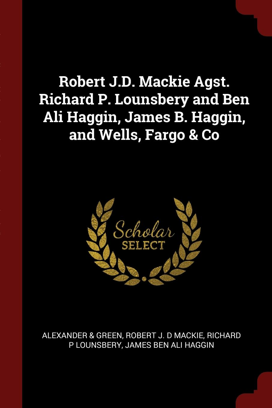 Alexander & Green, Robert J. D Mackie, Richard P Lounsbery Robert J.D. Mackie Agst. Richard P. Lounsbery and Ben Ali Haggin, James B. Haggin, and Wells, Fargo . Co