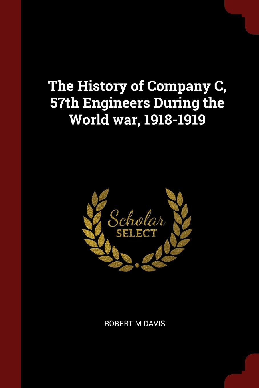 Robert M Davis The History of Company C, 57th Engineers During the World war, 1918-1919 gtbracing 57th