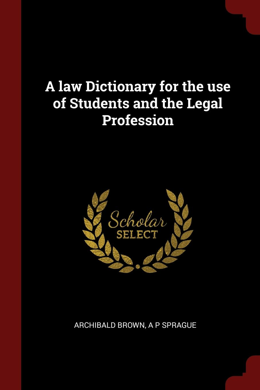 Archibald Brown, A P Sprague A law Dictionary for the use of Students and the Legal Profession