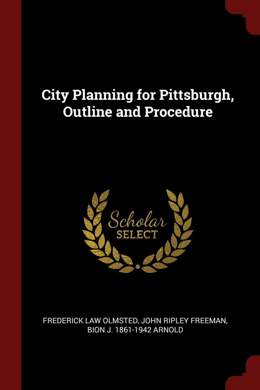 Frederick Law Olmsted, John Ripley Freeman, Bion J. 1861-1942 Arnold City Planning for Pittsburgh, Outline and Procedure
