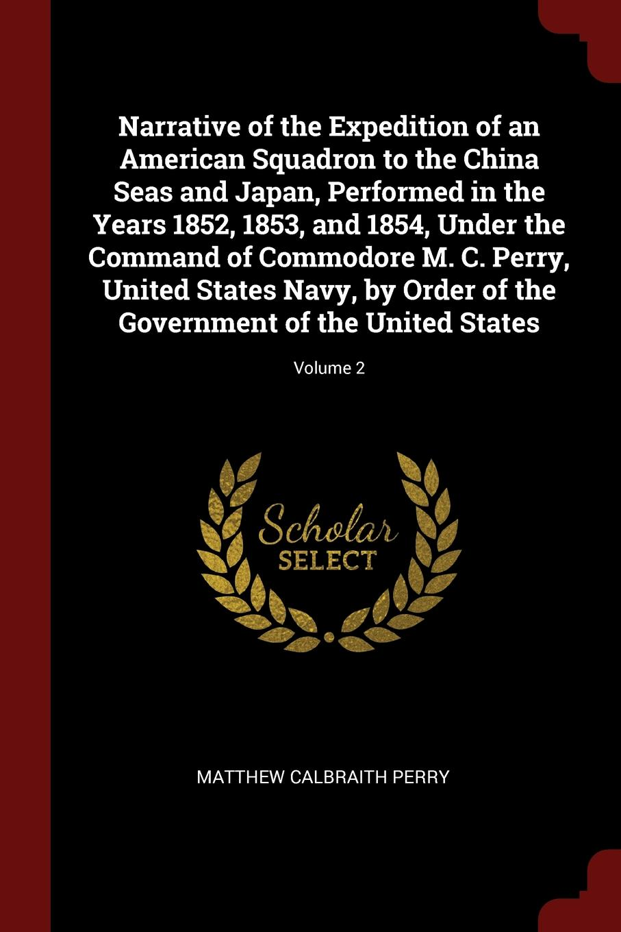 Matthew Calbraith Perry Narrative of the Expedition of an American Squadron to the China Seas and Japan, Performed in the Years 1852, 1853, and 1854, Under the Command of Commodore M. C. Perry, United States Navy, by Order of the Government of the United States; Volume 2 f torkunov c noonan t shakleina russia and united states in the evoling world order
