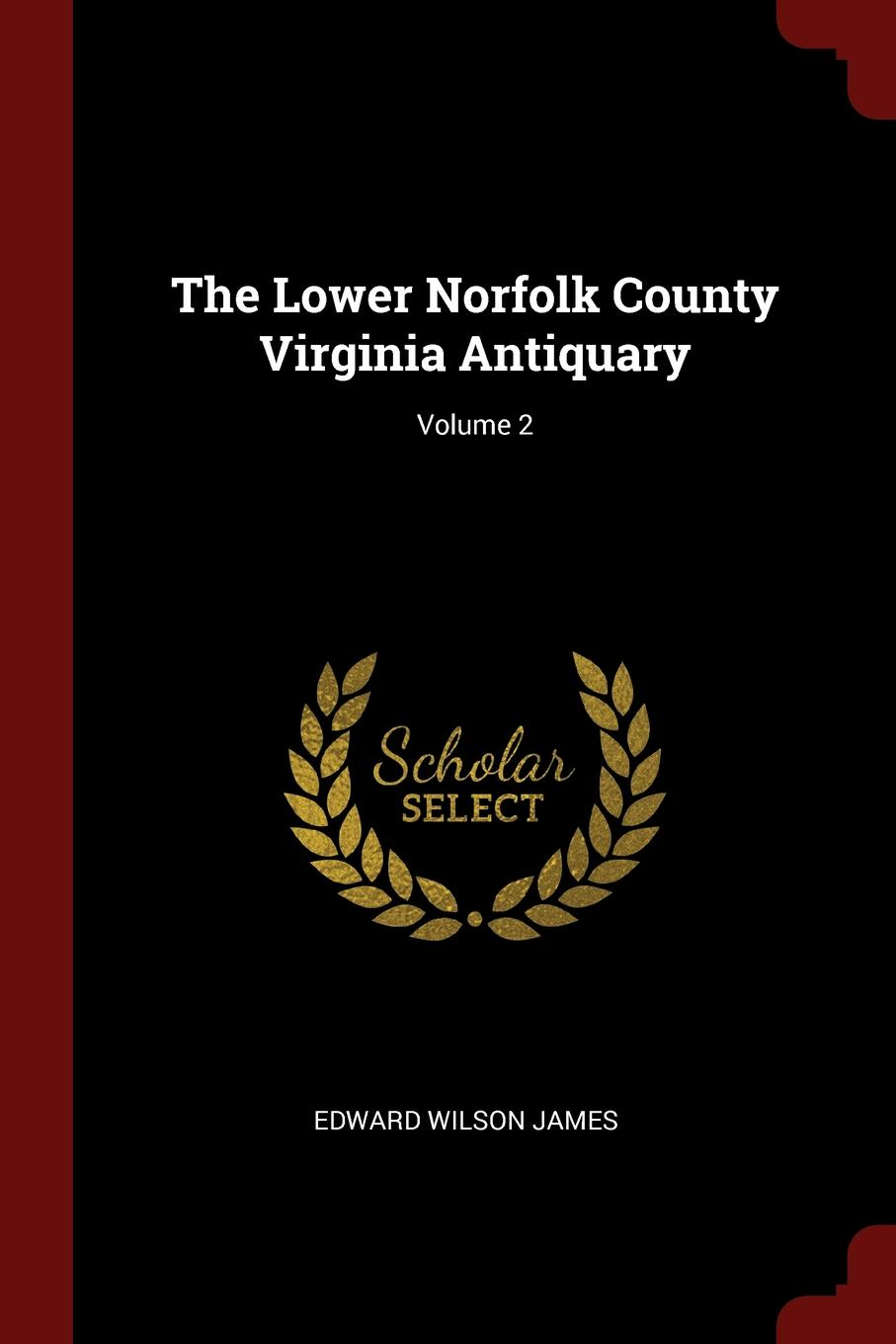 Edward Wilson James The Lower Norfolk County Virginia Antiquary; Volume 2