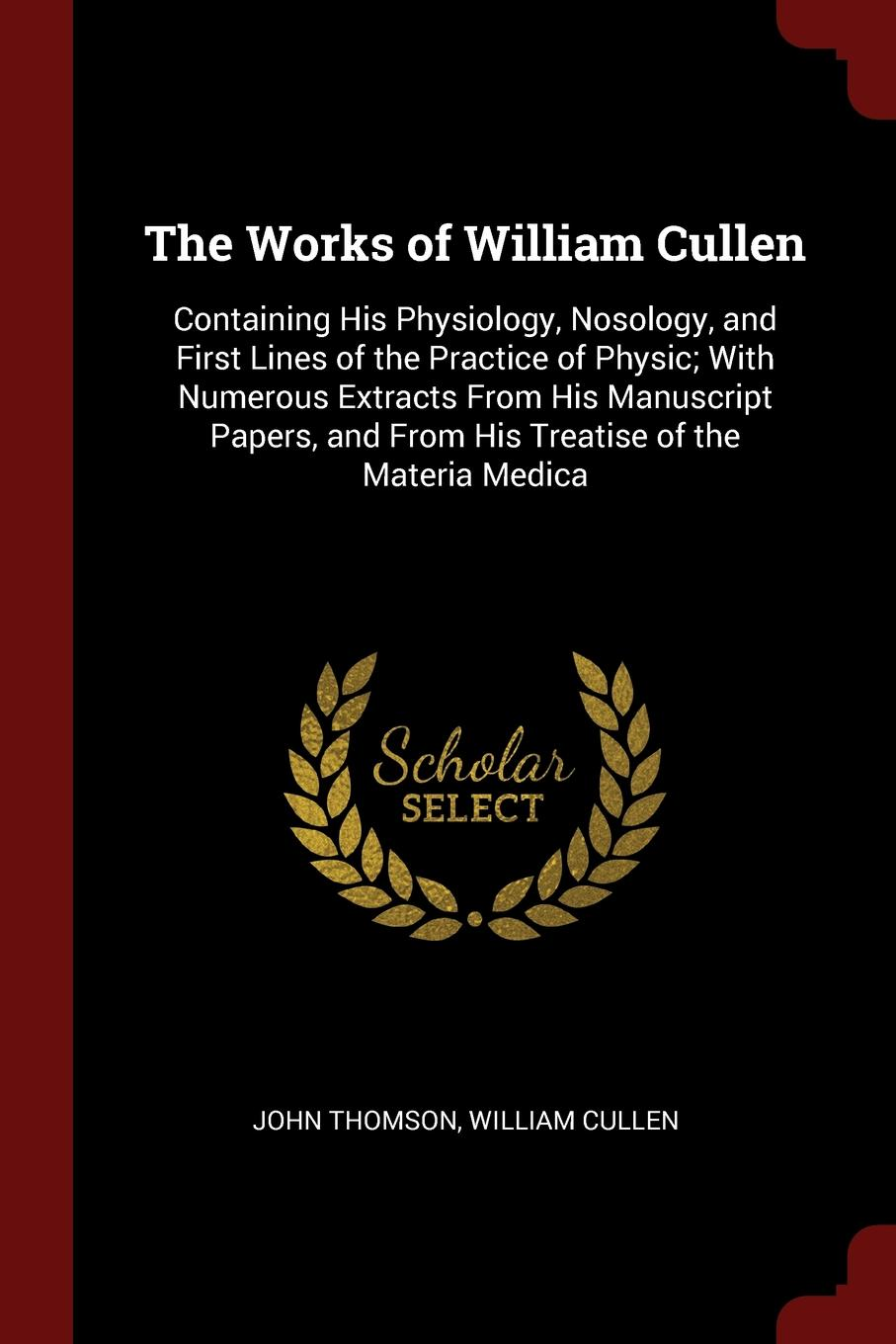 John Thomson, William Cullen The Works of William Cullen. Containing His Physiology, Nosology, and First Lines of the Practice of Physic; With Numerous Extracts From His Manuscript Papers, and From His Treatise of the Materia Medica william cullen first lines of the practice of physic vol 1