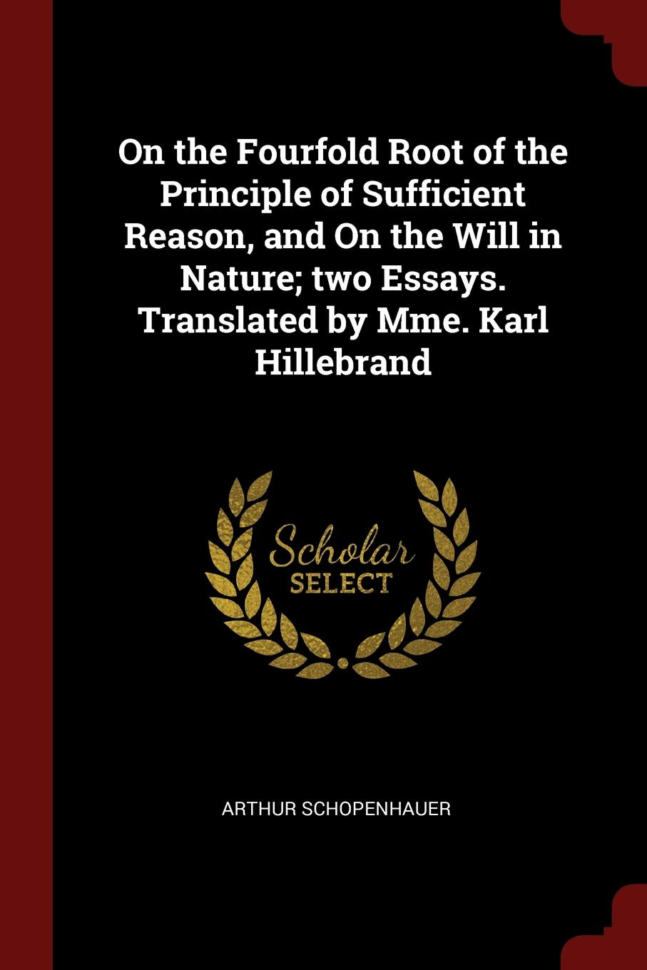 Артур Шопенгауэр On the Fourfold Root of the Principle of Sufficient Reason, and On the Will in Nature; two Essays. Translated by Mme. Karl Hillebrand артур шопенгауэр the world as will and idea vol 2 of 3