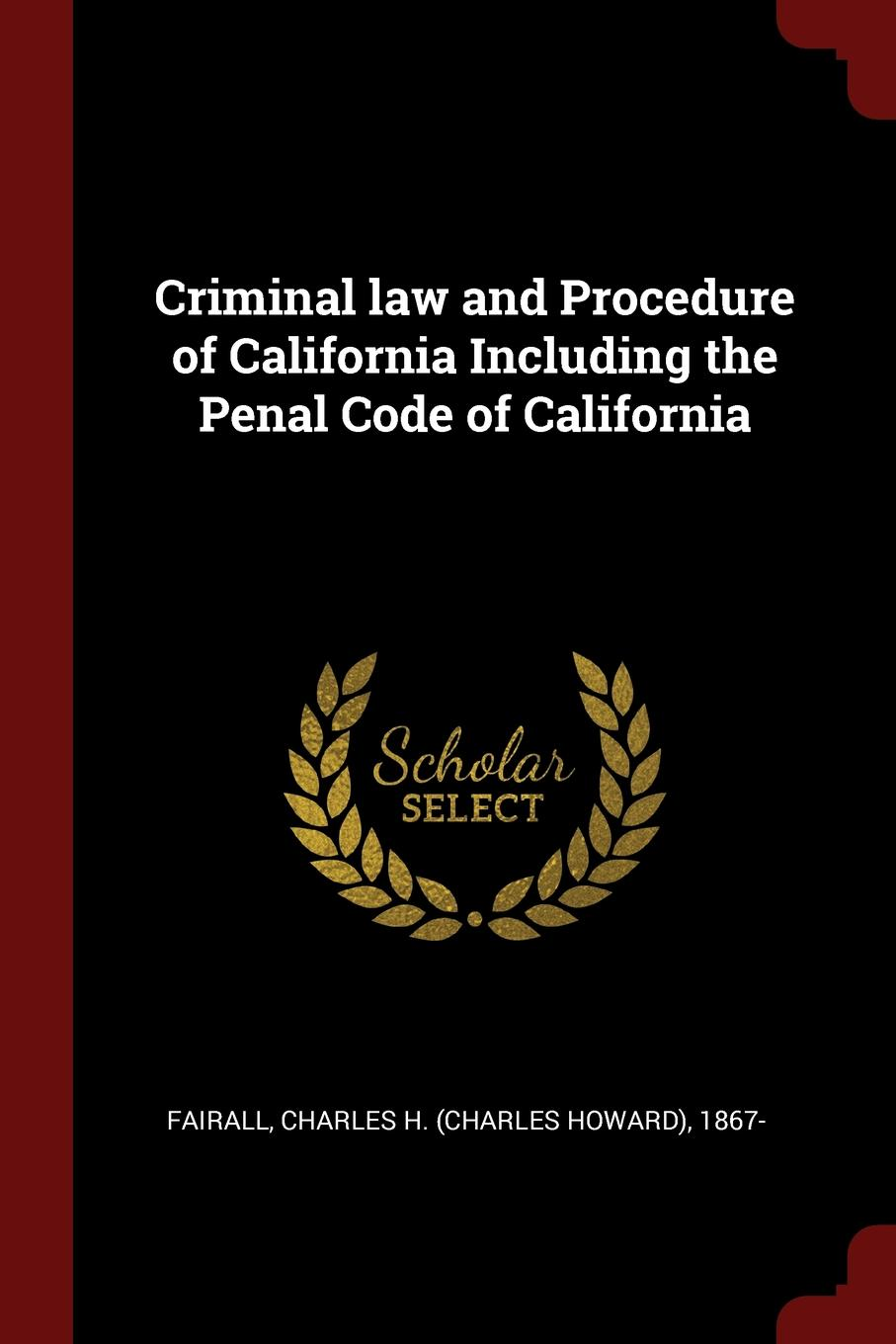 Criminal law and Procedure of California Including the Penal Code of California