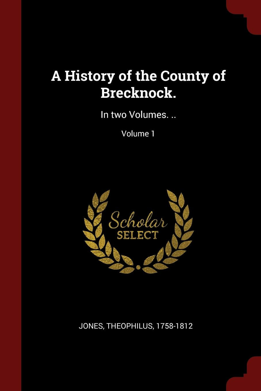 Jones Theophilus 1758-1812 A History of the County of Brecknock. In two Volumes. ..; Volume 1