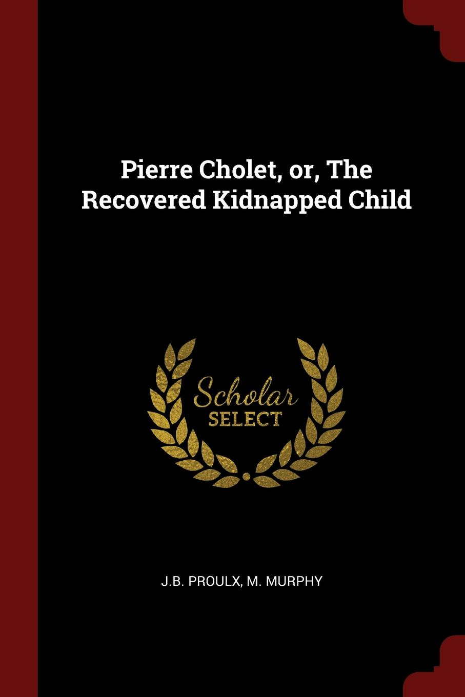 J.B. Proulx, M. Murphy Pierre Cholet, or, The Recovered Kidnapped Child
