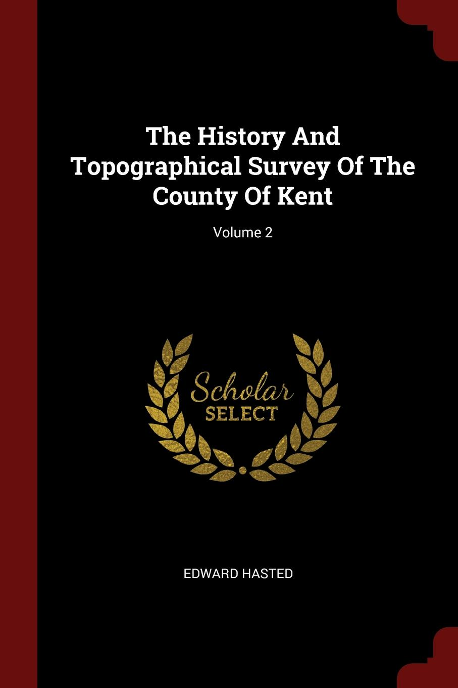Edward Hasted The History And Topographical Survey Of The County Of Kent; Volume 2 edward hasted the history and topographical survey of the county of kent volume xii