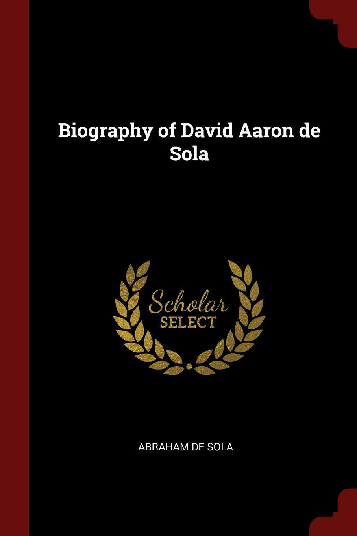 Abraham de Sola Biography of David Aaron de Sola abraham de sola biography of david aaron de sola