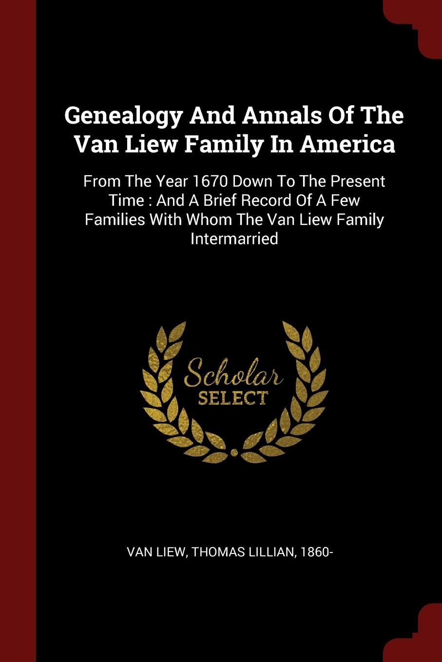 Genealogy And Annals Of The Van Liew Family In America. From The Year 1670 Down To The Present Time : And A Brief Record Of A Few Families With Whom The Van Liew Family Intermarried