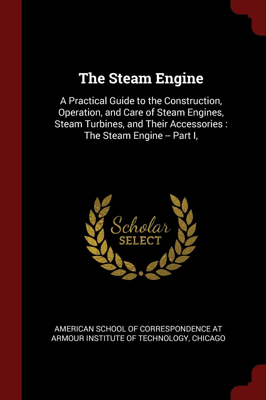 The Steam Engine. A Practical Guide to the Construction, Operation, and Care of Steam Engines, Steam Turbines, and Their Accessories : The Steam Engine -- Part I, j a ewing the steam engine and other heat engines