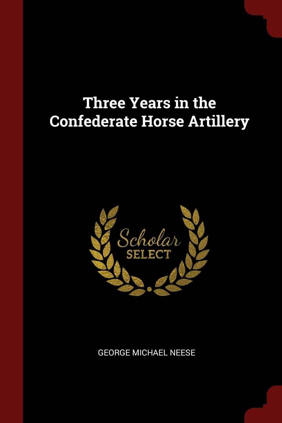 George Michael Neese Three Years in the Confederate Horse Artillery
