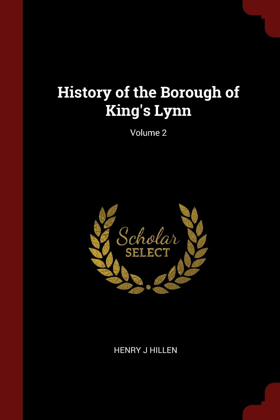 Henry J Hillen History of the Borough of King.s Lynn; Volume 2