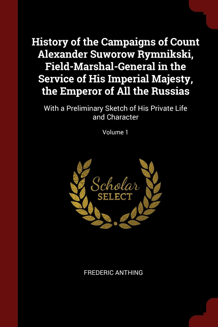 Frederic Anthing History of the Campaigns of Count Alexander Suworow Rymnikski, Field-Marshal-General in the Service of His Imperial Majesty, the Emperor of All the Russias. With a Preliminary Sketch of His Private Life and Character; Volume 1 цена и фото