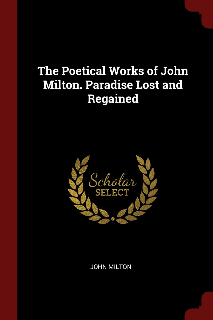 John Milton The Poetical Works of John Milton. Paradise Lost and Regained
