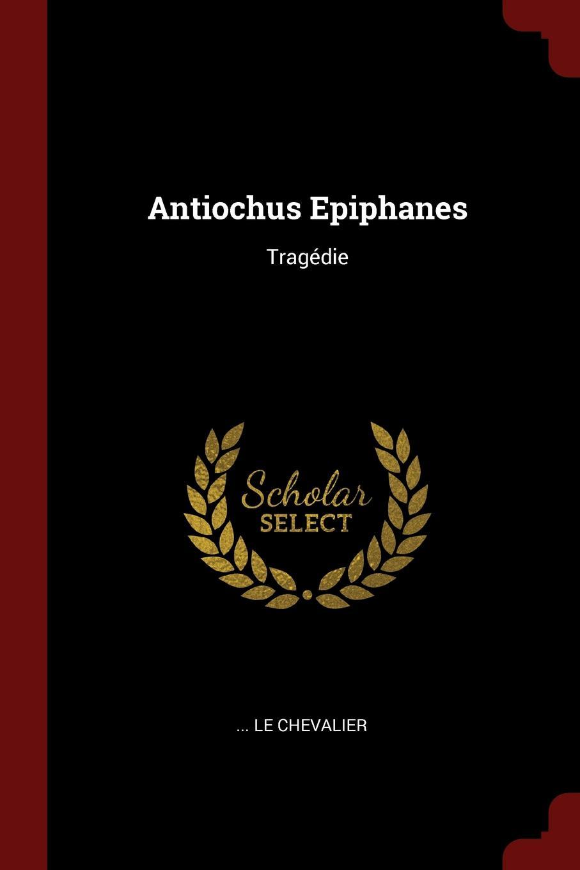 ... Le Chevalier Antiochus Epiphanes. Tragedie