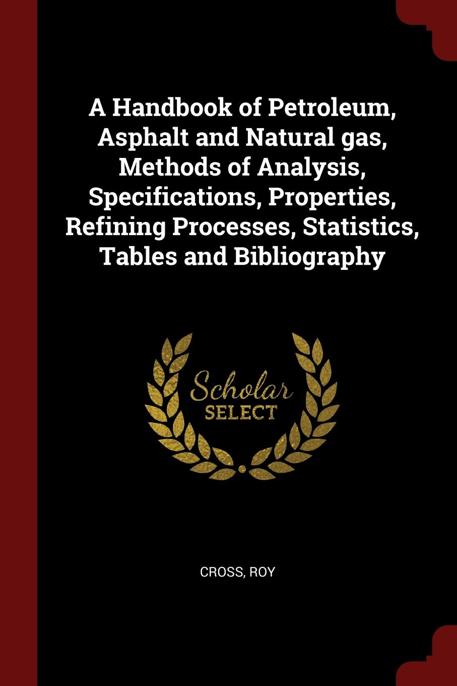 лучшая цена Roy Cross A Handbook of Petroleum, Asphalt and Natural gas, Methods of Analysis, Specifications, Properties, Refining Processes, Statistics, Tables and Bibliography